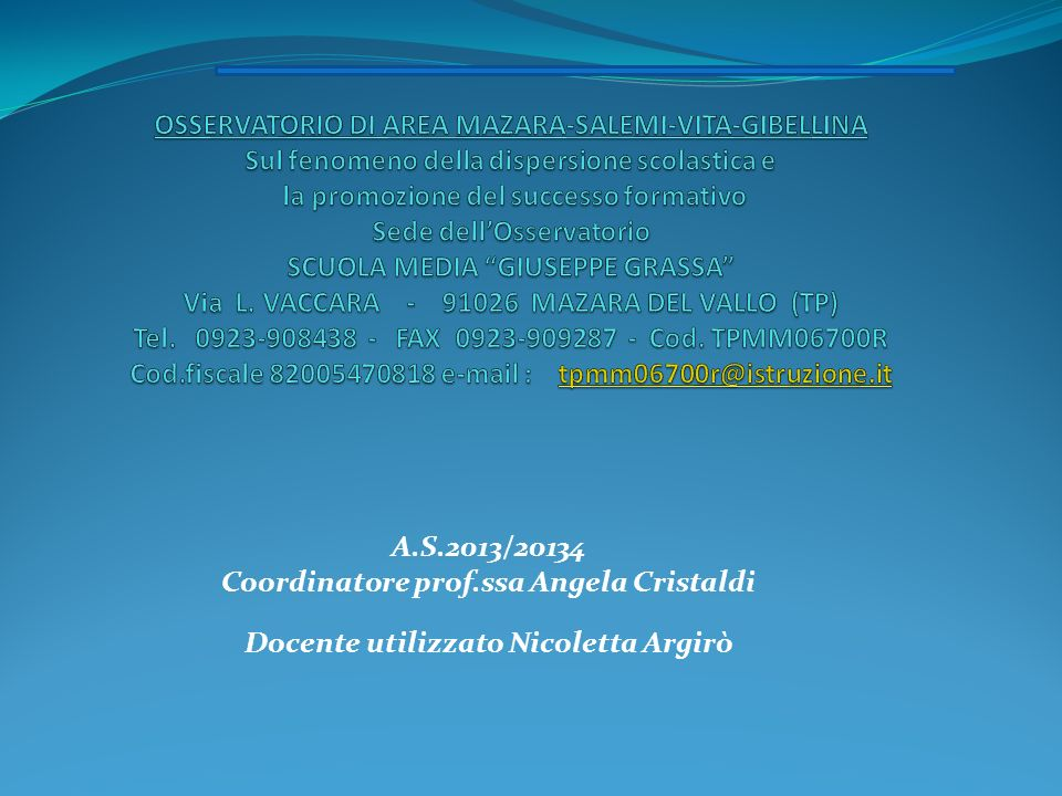 OSSERVATORIO DI AREA MAZARA-SALEMI-VITA-GIBELLINA Sul fenomeno della dispersione scolastica e la promozione del successo formativo Sede dell'Osservatorio SCUOLA MEDIA GIUSEPPE GRASSA Via L. VACCARA - 91026 MAZARA DEL VALLO (TP) Tel. 0923-908438 - FAX 0923-909287 - Cod. TPMM06700R Cod.fiscale 82005470818 e-mail : tpmm06700r@istruzione.it