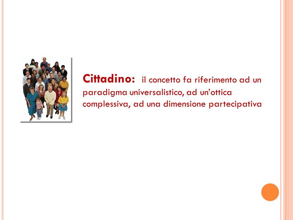 Cittadino: il concetto fa riferimento ad un paradigma universalistico, ad un'ottica complessiva, ad una dimensione partecipativa