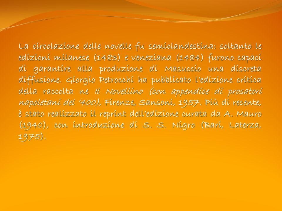 La circolazione delle novelle fu semiclandestina: soltanto le edizioni milanese (1483) e veneziana (1484) furono capaci di garantire alla produzione di Masuccio una discreta diffusione.