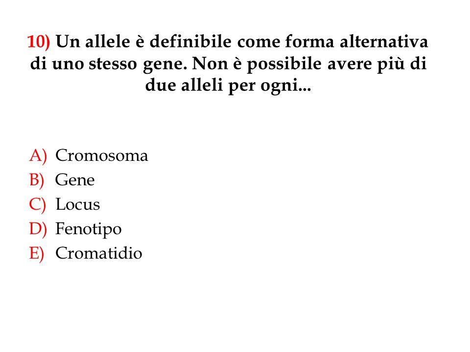10) Un allele è definibile come forma alternativa di uno stesso gene
