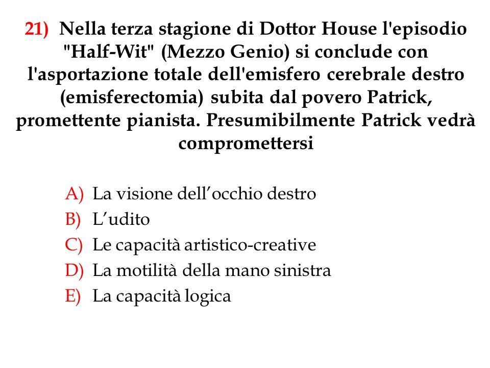 21) Nella terza stagione di Dottor House l episodio Half-Wit (Mezzo Genio) si conclude con l asportazione totale dell emisfero cerebrale destro (emisferectomia) subita dal povero Patrick, promettente pianista. Presumibilmente Patrick vedrà compromettersi