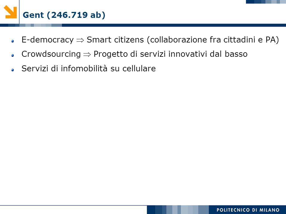 Gent (246.719 ab) E-democracy  Smart citizens (collaborazione fra cittadini e PA) Crowdsourcing  Progetto di servizi innovativi dal basso.