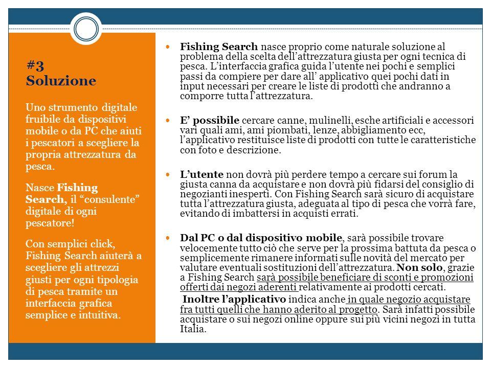 Fishing Search nasce proprio come naturale soluzione al problema della scelta dell'attrezzatura giusta per ogni tecnica di pesca. L'interfaccia grafica guida l'utente nei pochi e semplici passi da compiere per dare all' applicativo quei pochi dati in input necessari per creare le liste di prodotti che andranno a comporre tutta l'attrezzatura.