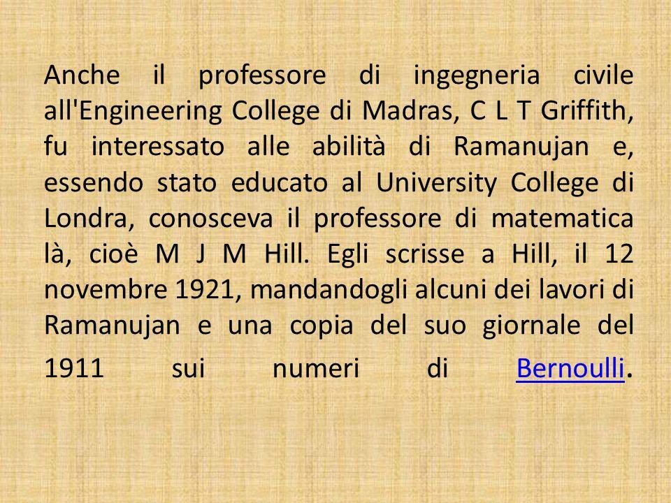 Anche il professore di ingegneria civile all Engineering College di Madras, C L T Griffith, fu interessato alle abilità di Ramanujan e, essendo stato educato al University College di Londra, conosceva il professore di matematica là, cioè M J M Hill.