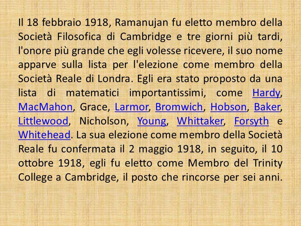 Il 18 febbraio 1918, Ramanujan fu eletto membro della Società Filosofica di Cambridge e tre giorni più tardi, l onore più grande che egli volesse ricevere, il suo nome apparve sulla lista per l elezione come membro della Società Reale di Londra.