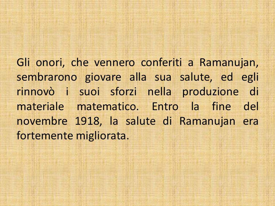 Gli onori, che vennero conferiti a Ramanujan, sembrarono giovare alla sua salute, ed egli rinnovò i suoi sforzi nella produzione di materiale matematico.