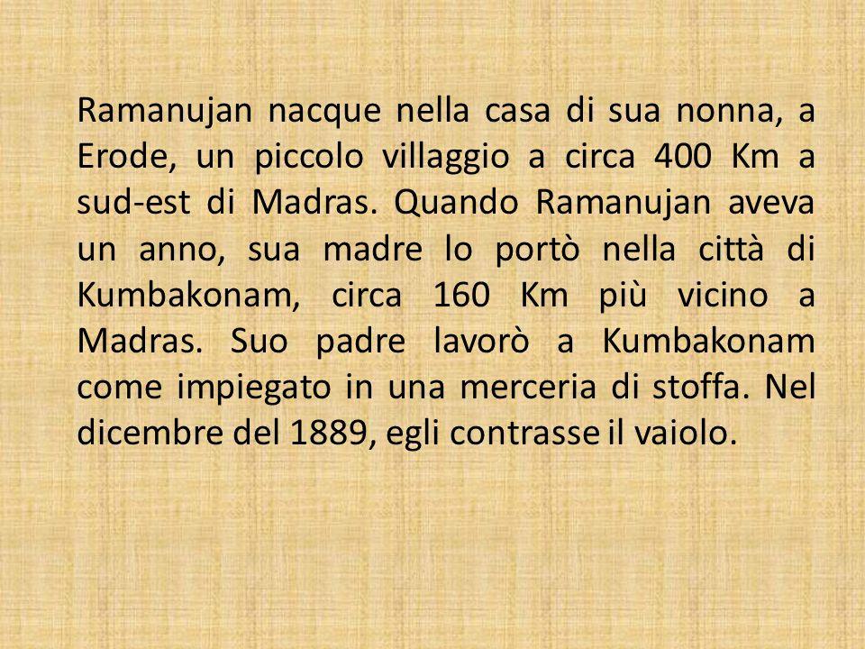 Ramanujan nacque nella casa di sua nonna, a Erode, un piccolo villaggio a circa 400 Km a sud-est di Madras.