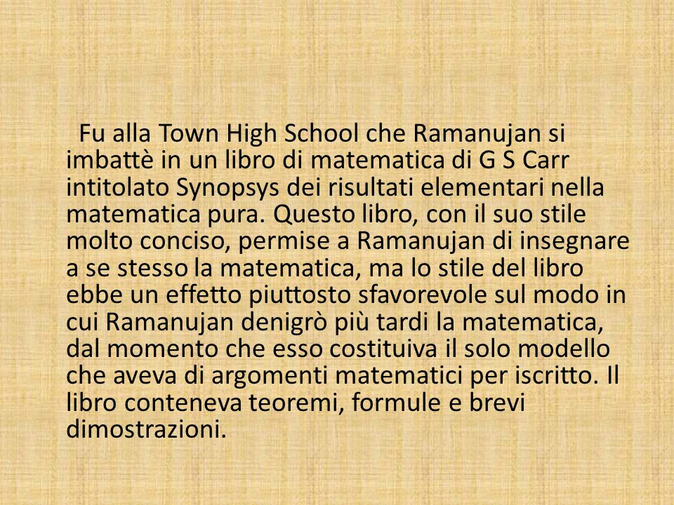 Fu alla Town High School che Ramanujan si imbattè in un libro di matematica di G S Carr intitolato Synopsys dei risultati elementari nella matematica pura.