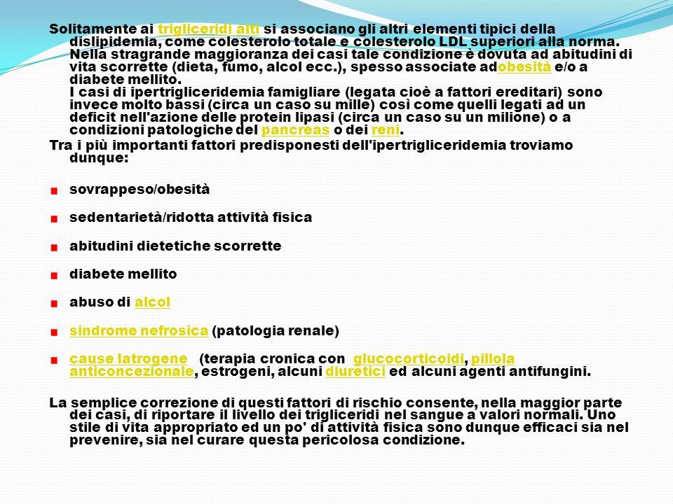 Solitamente ai trigliceridi alti si associano gli altri elementi tipici della dislipidemia, come colesterolo totale e colesterolo LDL superiori alla norma. Nella stragrande maggioranza dei casi tale condizione è dovuta ad abitudini di vita scorrette (dieta, fumo, alcol ecc.), spesso associate adobesità e/o a diabete mellito. I casi di ipertrigliceridemia famigliare (legata cioè a fattori ereditari) sono invece molto bassi (circa un caso su mille) così come quelli legati ad un deficit nell azione delle protein lipasi (circa un caso su un milione) o a condizioni patologiche del pancreas o dei reni.
