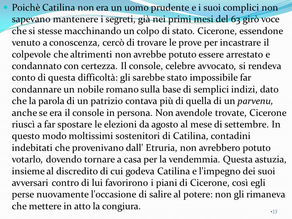 Poichè Catilina non era un uomo prudente e i suoi complici non sapevano mantenere i segreti, già nei primi mesi del 63 girò voce che si stesse macchinando un colpo di stato.