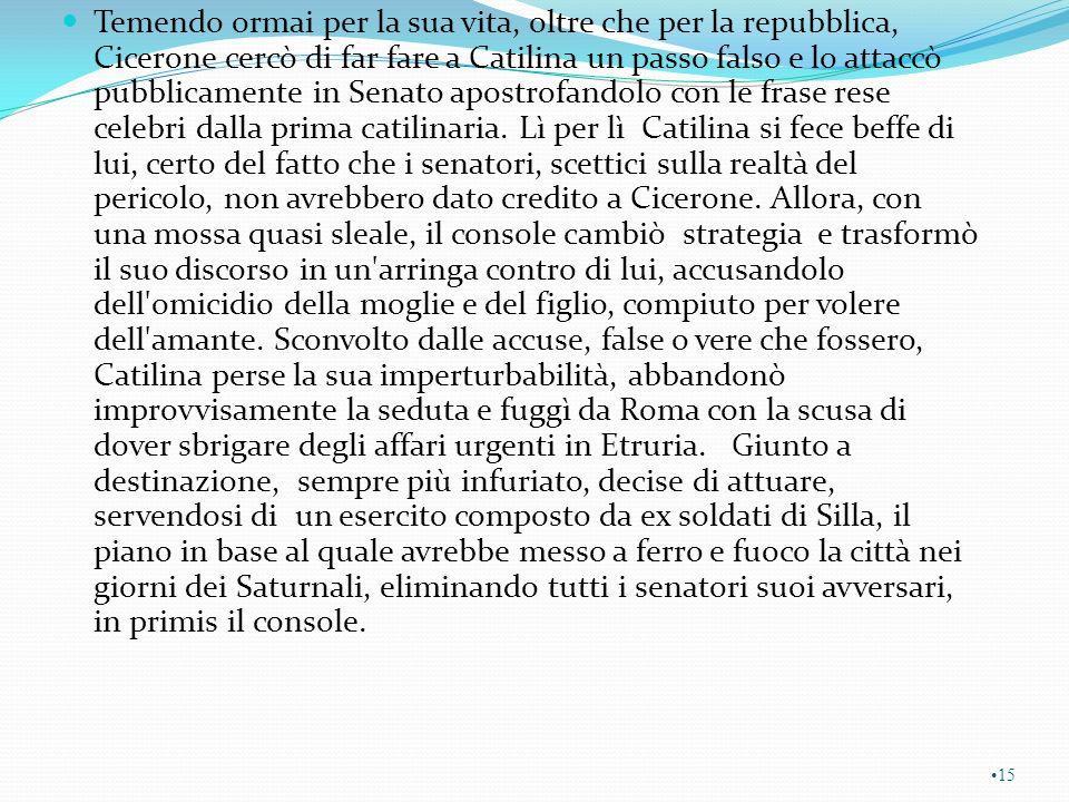 Temendo ormai per la sua vita, oltre che per la repubblica, Cicerone cercò di far fare a Catilina un passo falso e lo attaccò pubblicamente in Senato apostrofandolo con le frase rese celebri dalla prima catilinaria.