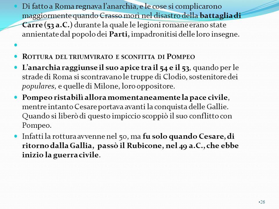 Di fatto a Roma regnava l'anarchia, e le cose si complicarono maggiormente quando Crasso morì nel disastro della battaglia di Carre (53 a.C.) durante la quale le legioni romane erano state annientate dal popolo dei Parti, impadronitisi delle loro insegne.