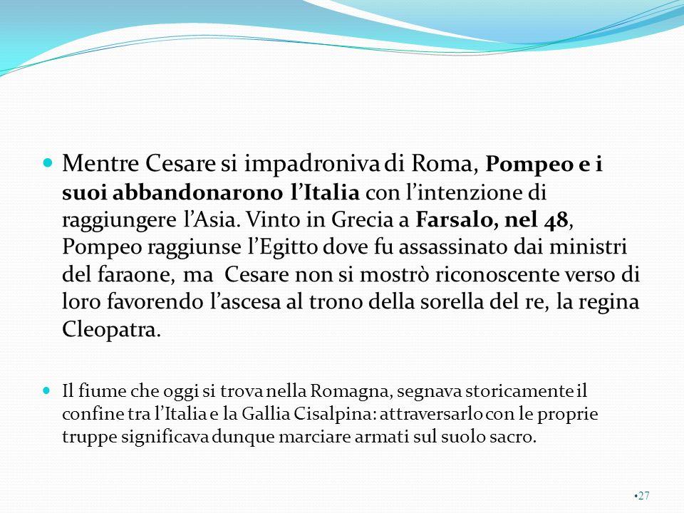 Mentre Cesare si impadroniva di Roma, Pompeo e i suoi abbandonarono l'Italia con l'intenzione di raggiungere l'Asia. Vinto in Grecia a Farsalo, nel 48, Pompeo raggiunse l'Egitto dove fu assassinato dai ministri del faraone, ma Cesare non si mostrò riconoscente verso di loro favorendo l'ascesa al trono della sorella del re, la regina Cleopatra.