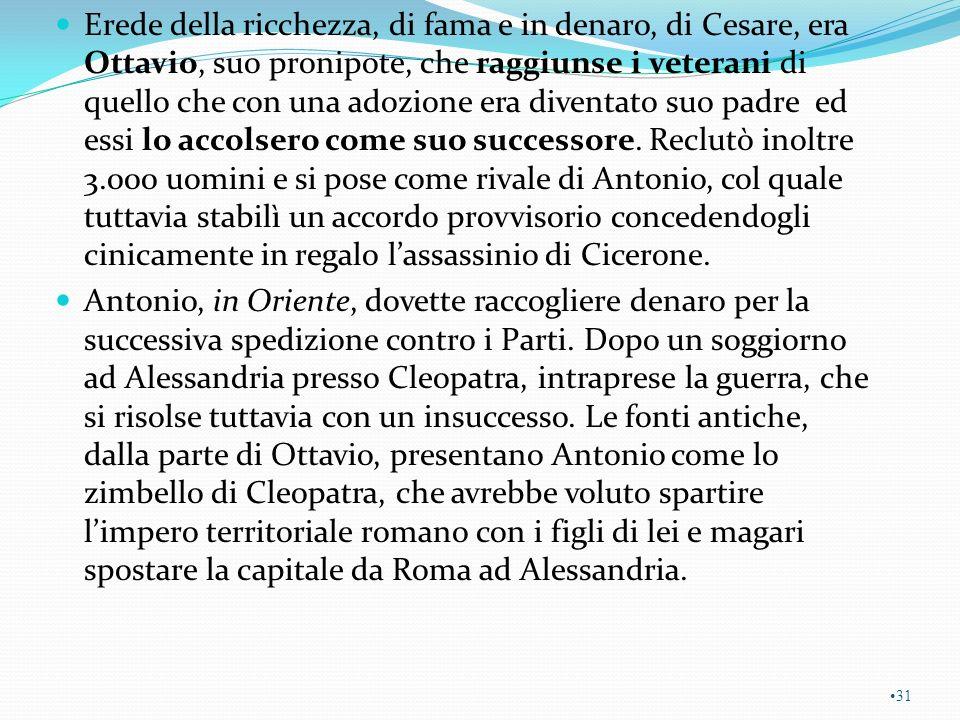 Erede della ricchezza, di fama e in denaro, di Cesare, era Ottavio, suo pronipote, che raggiunse i veterani di quello che con una adozione era diventato suo padre ed essi lo accolsero come suo successore. Reclutò inoltre 3.000 uomini e si pose come rivale di Antonio, col quale tuttavia stabilì un accordo provvisorio concedendogli cinicamente in regalo l'assassinio di Cicerone.