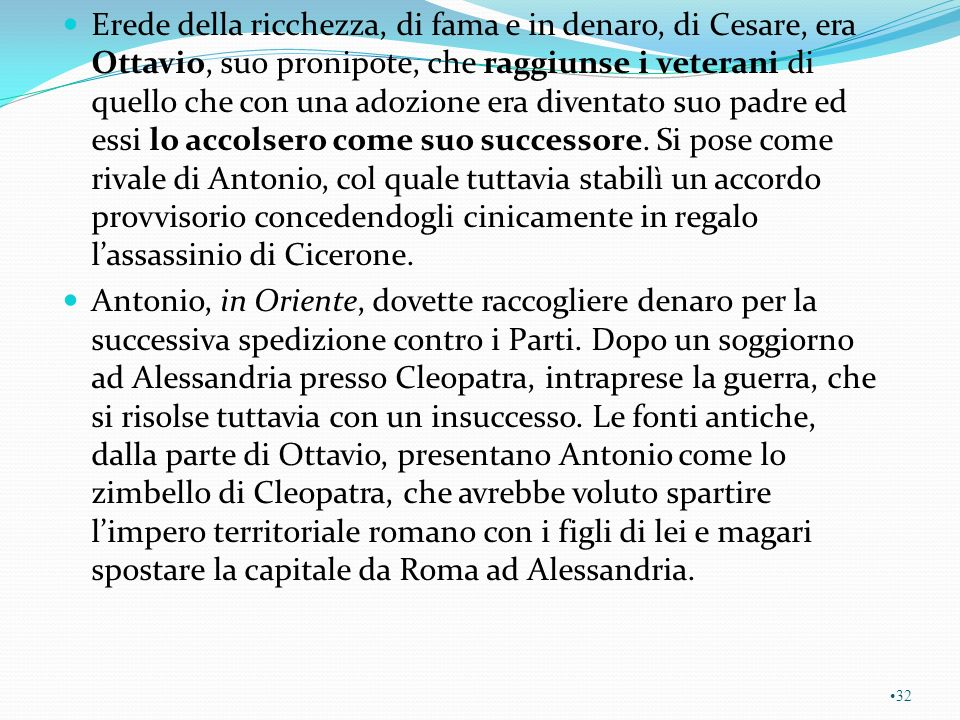 Erede della ricchezza, di fama e in denaro, di Cesare, era Ottavio, suo pronipote, che raggiunse i veterani di quello che con una adozione era diventato suo padre ed essi lo accolsero come suo successore. Si pose come rivale di Antonio, col quale tuttavia stabilì un accordo provvisorio concedendogli cinicamente in regalo l'assassinio di Cicerone.