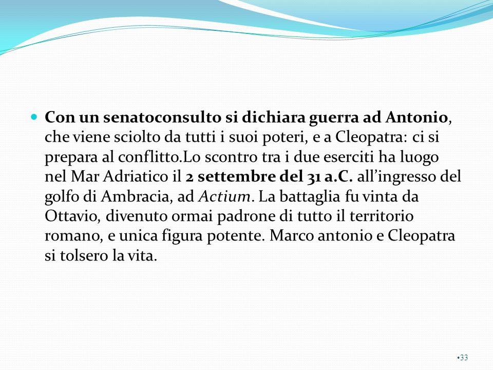 Con un senatoconsulto si dichiara guerra ad Antonio, che viene sciolto da tutti i suoi poteri, e a Cleopatra: ci si prepara al conflitto.Lo scontro tra i due eserciti ha luogo nel Mar Adriatico il 2 settembre del 31 a.C.