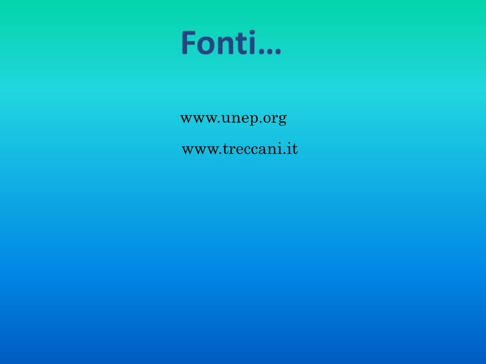Fonti… www.unep.org www.treccani.it