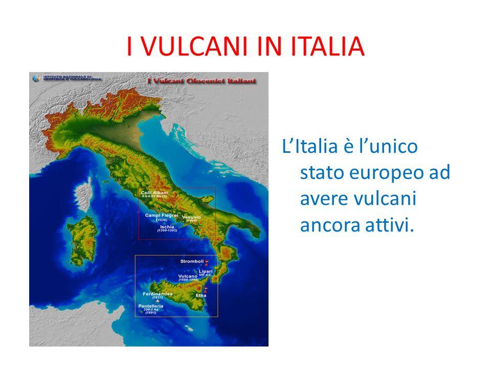 I VULCANI IN ITALIA L'Italia è l'unico stato europeo ad avere vulcani ancora attivi.