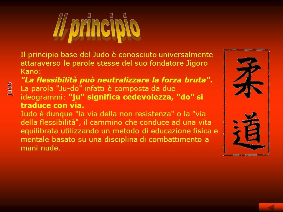 Il principio Il principio base del Judo è conosciuto universalmente attaraverso le parole stesse del suo fondatore Jigoro Kano: