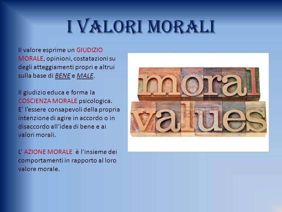 I VALORI MORALI Il valore esprime un GIUDIZIO MORALE, opinioni, costatazioni su degli atteggiamenti propri e altrui sulla base di BENE e MALE.
