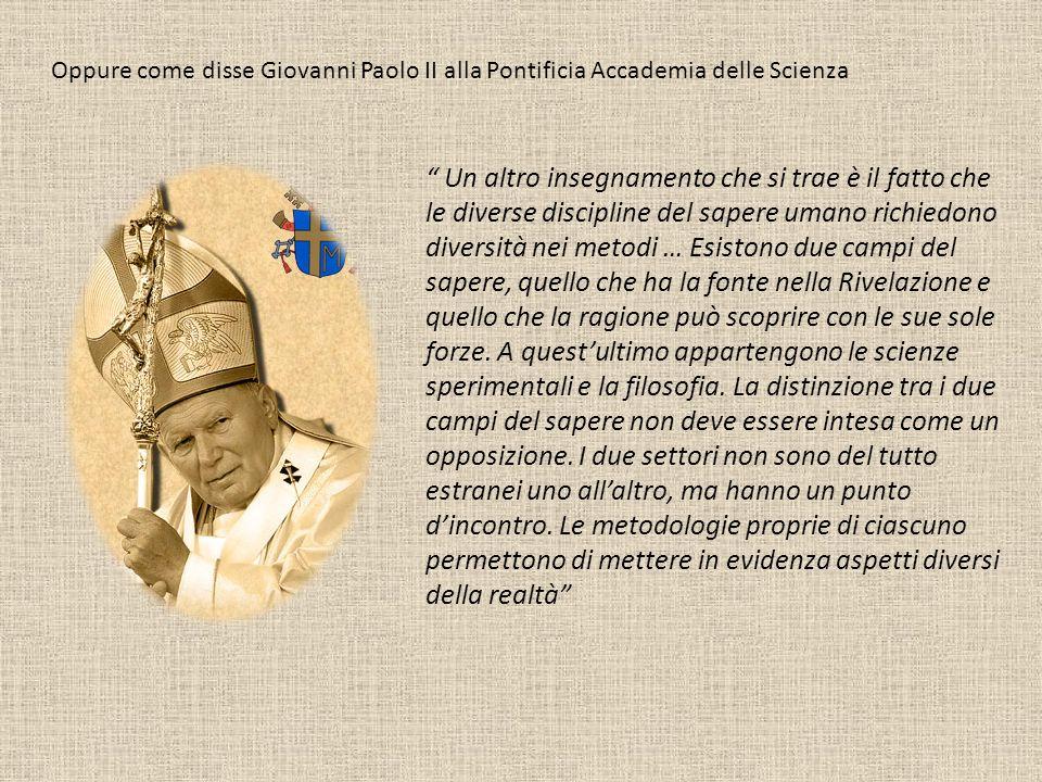 Oppure come disse Giovanni Paolo II alla Pontificia Accademia delle Scienza