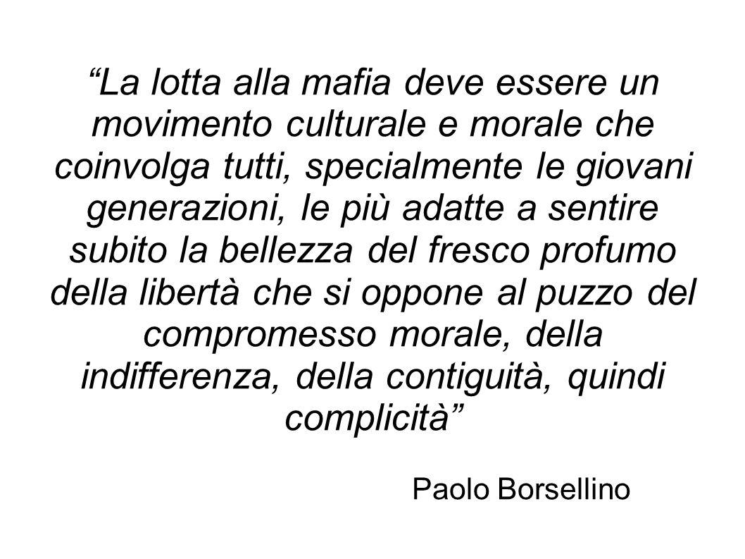 La lotta alla mafia deve essere un movimento culturale e morale che coinvolga tutti, specialmente le giovani generazioni, le più adatte a sentire subito la bellezza del fresco profumo della libertà che si oppone al puzzo del compromesso morale, della indifferenza, della contiguità, quindi complicità