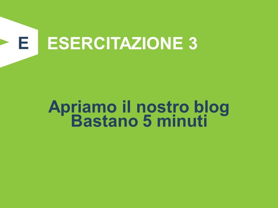 E ESERCITAZIONE 3 Apriamo il nostro blog Bastano 5 minuti