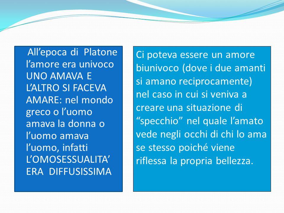 All'epoca di Platone l'amore era univoco UNO AMAVA E L'ALTRO SI FACEVA AMARE: nel mondo greco o l'uomo amava la donna o l'uomo amava l'uomo, infatti L'OMOSESSUALITA' ERA DIFFUSISSIMA