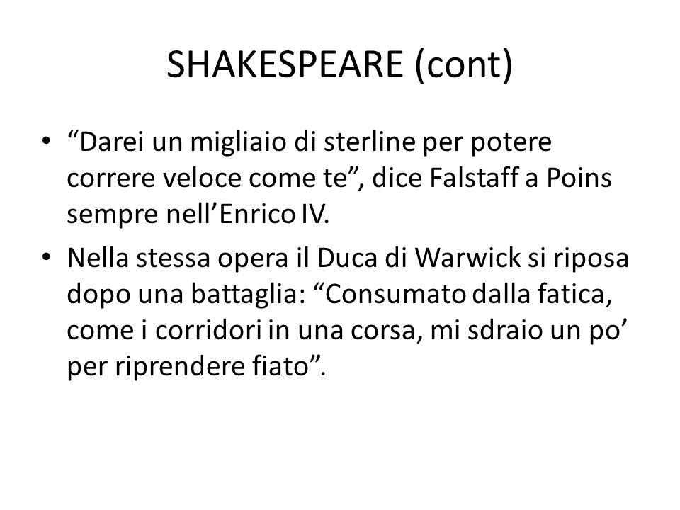 SHAKESPEARE (cont) Darei un migliaio di sterline per potere correre veloce come te , dice Falstaff a Poins sempre nell'Enrico IV.