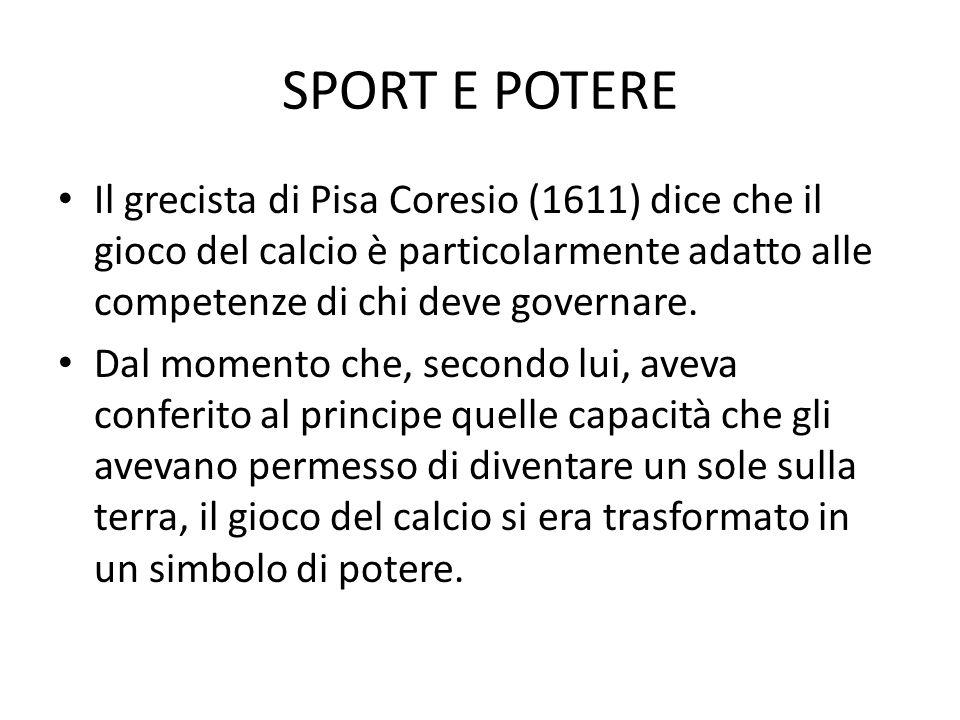 SPORT E POTERE Il grecista di Pisa Coresio (1611) dice che il gioco del calcio è particolarmente adatto alle competenze di chi deve governare.