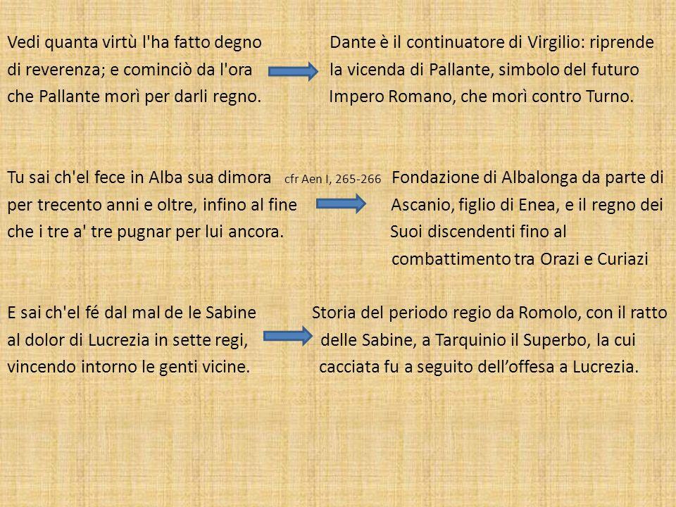 Vedi quanta virtù l ha fatto degno Dante è il continuatore di Virgilio: riprende di reverenza; e cominciò da l ora la vicenda di Pallante, simbolo del futuro che Pallante morì per darli regno.