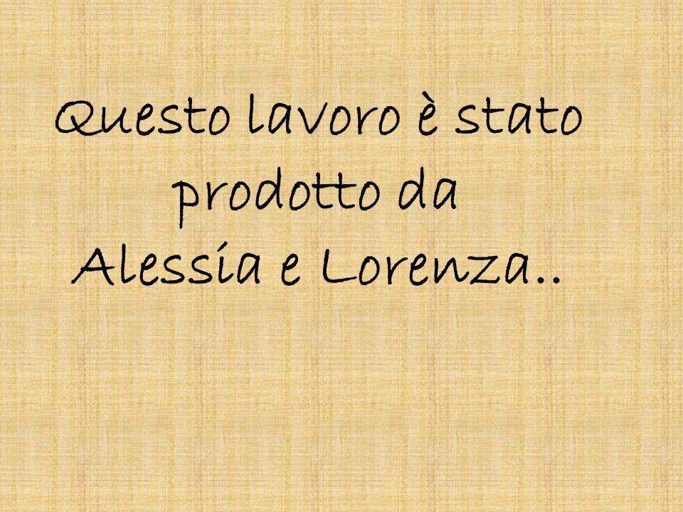 Questo lavoro è stato prodotto da Alessia e Lorenza..