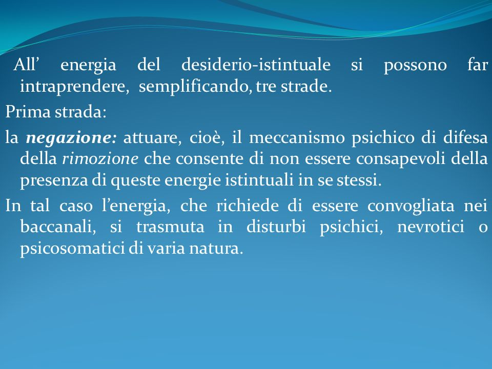 All' energia del desiderio-istintuale si possono far intraprendere, semplificando, tre strade.