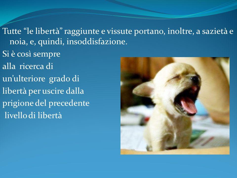 Tutte le libertà raggiunte e vissute portano, inoltre, a sazietà e noia, e, quindi, insoddisfazione.