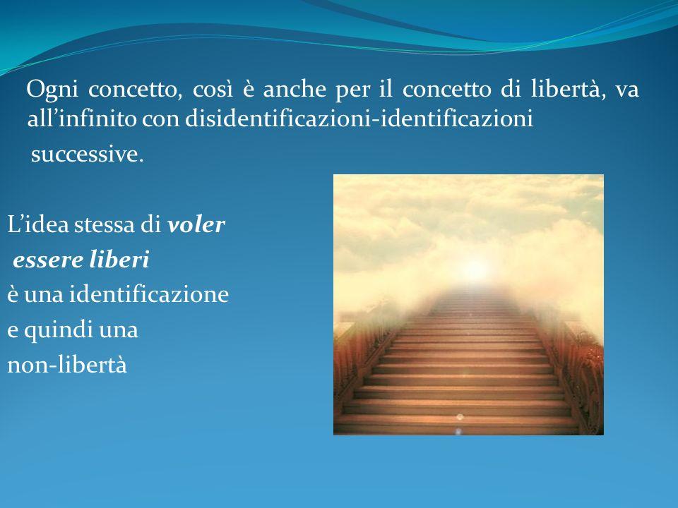 Ogni concetto, così è anche per il concetto di libertà, va all'infinito con disidentificazioni-identificazioni