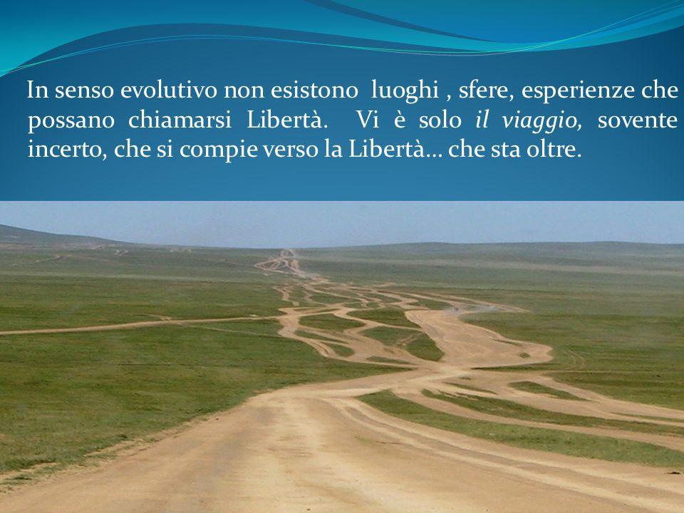 In senso evolutivo non esistono luoghi , sfere, esperienze che possano chiamarsi Libertà.