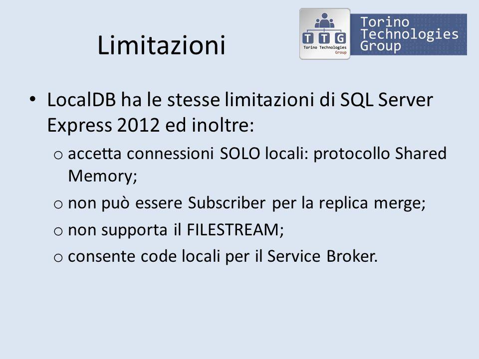 Limitazioni LocalDB ha le stesse limitazioni di SQL Server Express 2012 ed inoltre: accetta connessioni SOLO locali: protocollo Shared Memory;