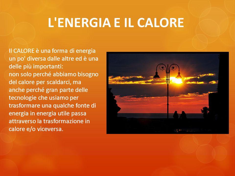 L ENERGIA E IL CALORE Il CALORE è una forma di energia un po diversa dalle altre ed è una delle più importanti: