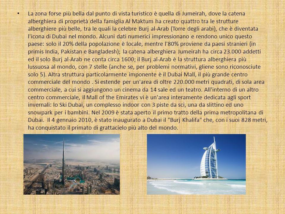 La zona forse più bella dal punto di vista turistico è quella di Jumeirah, dove la catena alberghiera di proprietà della famiglia Al Maktum ha creato quattro tra le strutture alberghiere più belle, tra le quali la celebre Burj al-Arab (Torre degli arabi), che è diventata l icona di Dubai nel mondo.
