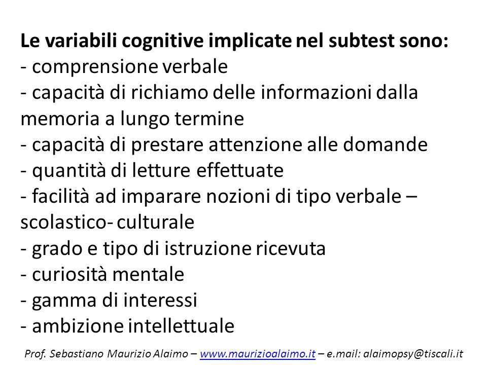 Le variabili cognitive implicate nel subtest sono: - comprensione verbale - capacità di richiamo delle informazioni dalla memoria a lungo termine - capacità di prestare attenzione alle domande - quantità di letture effettuate - facilità ad imparare nozioni di tipo verbale – scolastico- culturale - grado e tipo di istruzione ricevuta - curiosità mentale - gamma di interessi - ambizione intellettuale