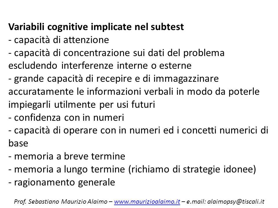 Variabili cognitive implicate nel subtest - capacità di attenzione - capacità di concentrazione sui dati del problema escludendo interferenze interne o esterne - grande capacità di recepire e di immagazzinare accuratamente le informazioni verbali in modo da poterle impiegarli utilmente per usi futuri - confidenza con in numeri - capacità di operare con in numeri ed i concetti numerici di base - memoria a breve termine - memoria a lungo termine (richiamo di strategie idonee) - ragionamento generale