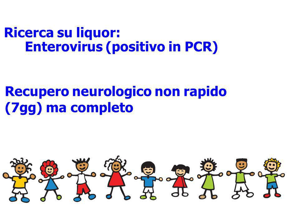 Ricerca su liquor: Enterovirus (positivo in PCR) Recupero neurologico non rapido (7gg) ma completo