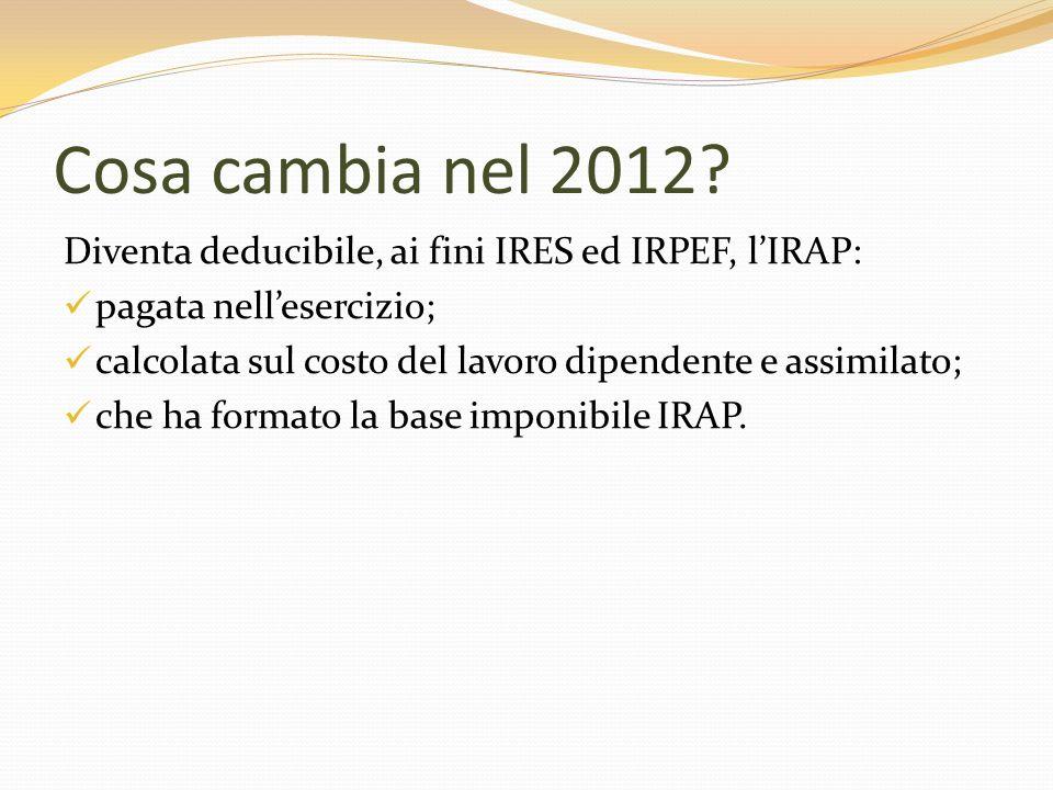 Cosa cambia nel 2012 Diventa deducibile, ai fini IRES ed IRPEF, l'IRAP: pagata nell'esercizio;