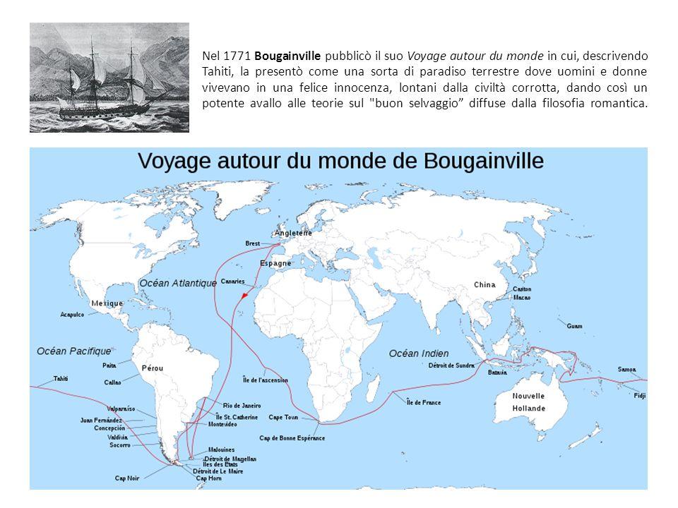Nel 1771 Bougainville pubblicò il suo Voyage autour du monde in cui, descrivendo Tahiti, la presentò come una sorta di paradiso terrestre dove uomini e donne vivevano in una felice innocenza, lontani dalla civiltà corrotta, dando così un potente avallo alle teorie sul buon selvaggio diffuse dalla filosofia romantica.