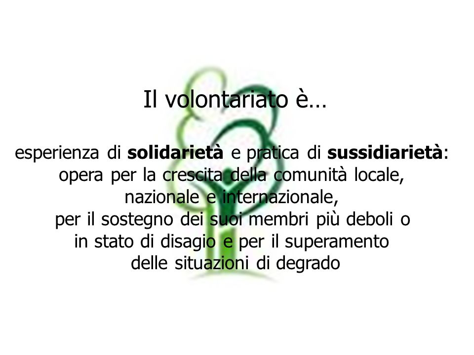 Il volontariato è…esperienza di solidarietà e pratica di sussidiarietà: opera per la crescita della comunità locale,