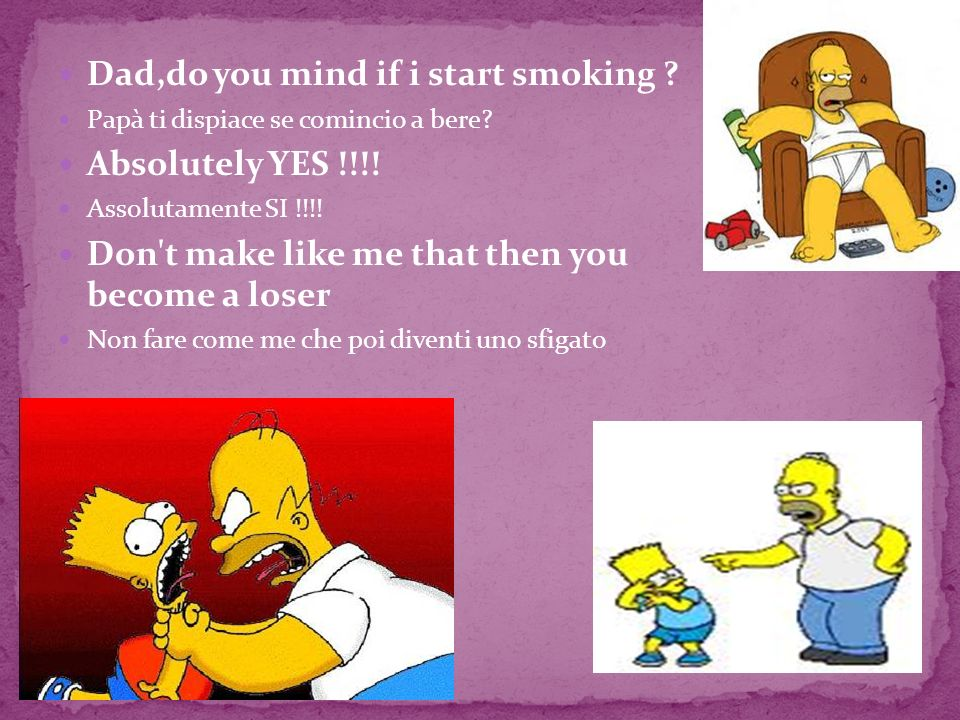 Dad,do you mind if i start smoking Absolutely YES !!!!