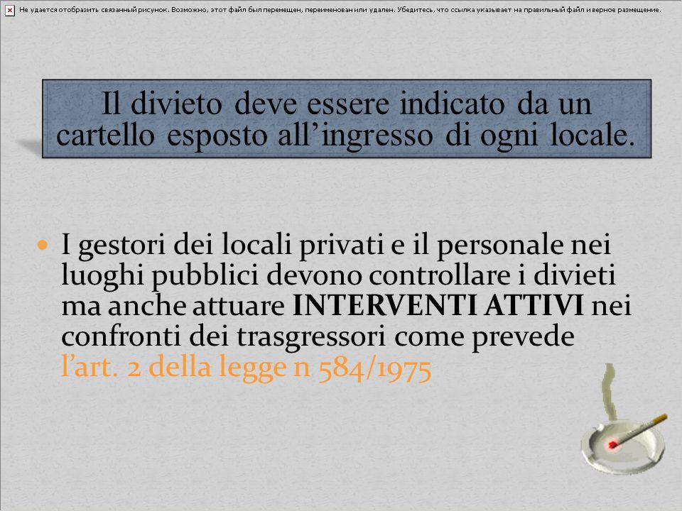 I gestori dei locali privati e il personale nei luoghi pubblici devono controllare i divieti ma anche attuare INTERVENTI ATTIVI nei confronti dei trasgressori come prevede l'art. 2 della legge n 584/1975
