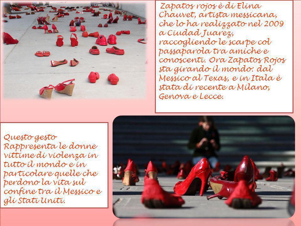 Zapatos rojos è di Elina Chauvet, artista messicana, che lo ha realizzato nel 2009 a Ciudad Juarez, raccogliendo le scarpe col passaparola tra amiche e conoscenti. Ora Zapatos Rojos sta girando il mondo: dal Messico al Texas, e in Itala è stata di recente a Milano, Genova e Lecce.