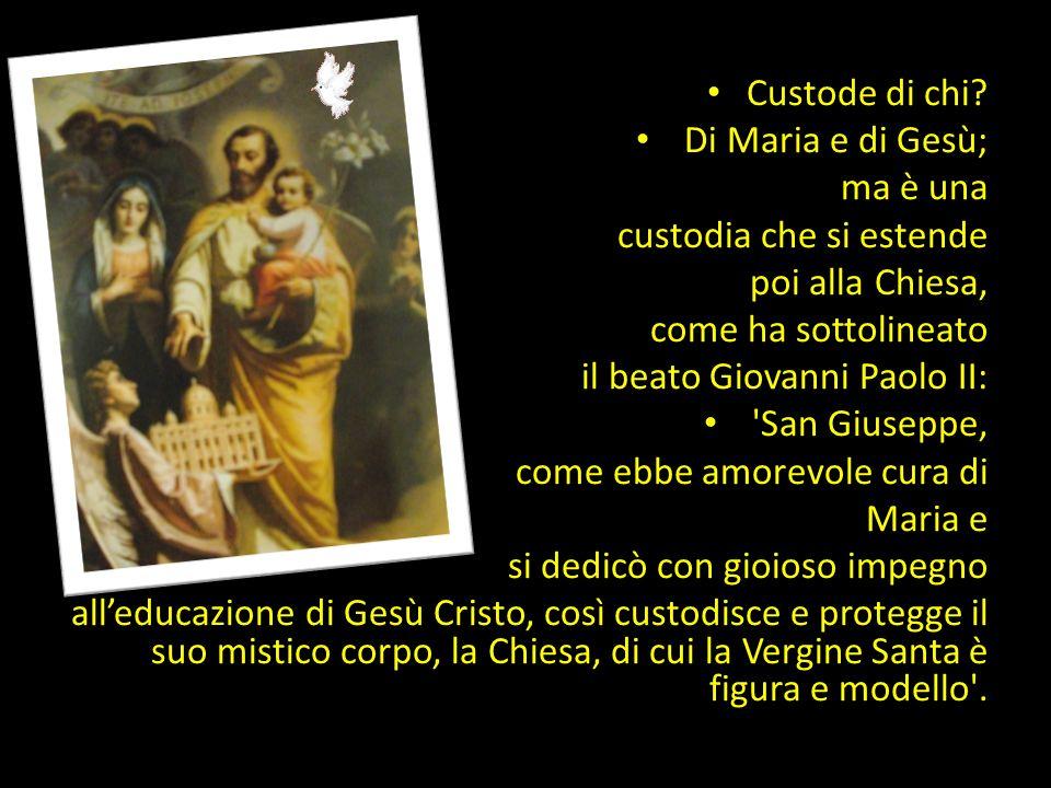 Custode di chi Di Maria e di Gesù; ma è una. custodia che si estende. poi alla Chiesa, come ha sottolineato.