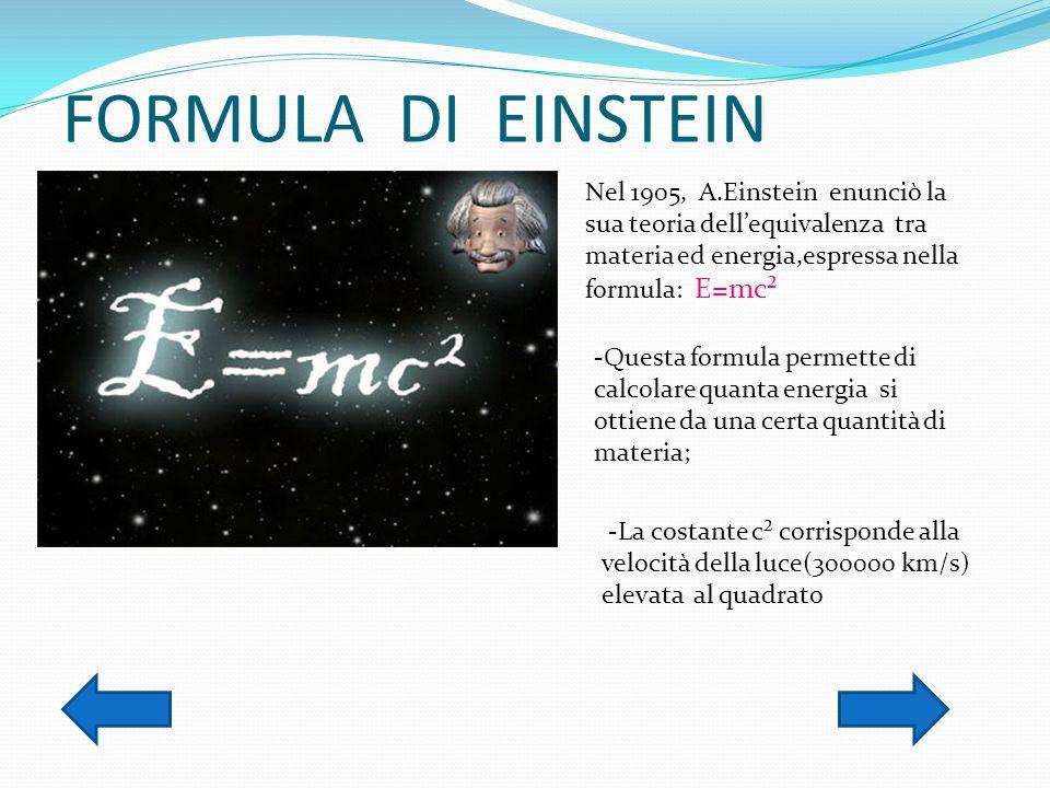 FORMULA DI EINSTEIN Nel 1905, A.Einstein enunciò la sua teoria dell'equivalenza tra materia ed energia,espressa nella formula: E=mc².